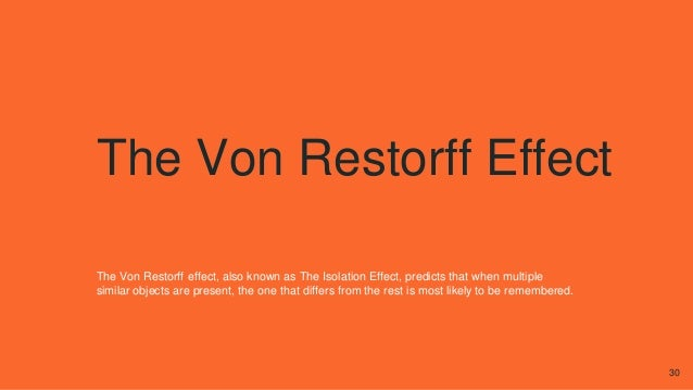 The Von Restorff Effect The Von Restorff effect, also known as The Isolation Effect, predicts that when multiple similar o...