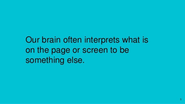 Our brain often interprets what is on the page or screen to be something else. 5