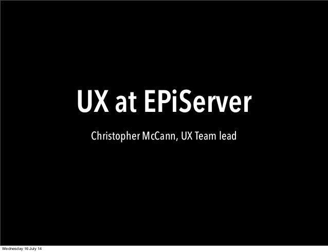 UX at EPiServer Christopher McCann, UX Team lead Wednesday 16 July 14