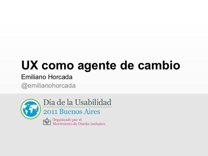 UX como agente de cambio <ul><li>Emiliano Horcada </li></ul><ul><ul><li>@emilianohorcada </li></ul></ul>