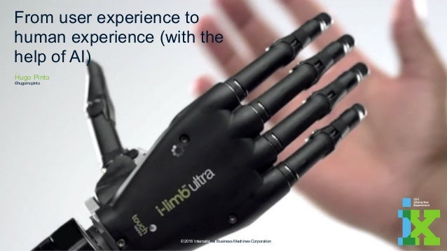 From user experience to human experience (with the help of AI) © 2016 International Business Machines Corporation Hugo Pin...