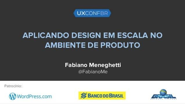 APLICANDO DESIGN EM ESCALA NO AMBIENTE DE PRODUTO Fabiano Meneghetti @FabianoMe Patrocínio: