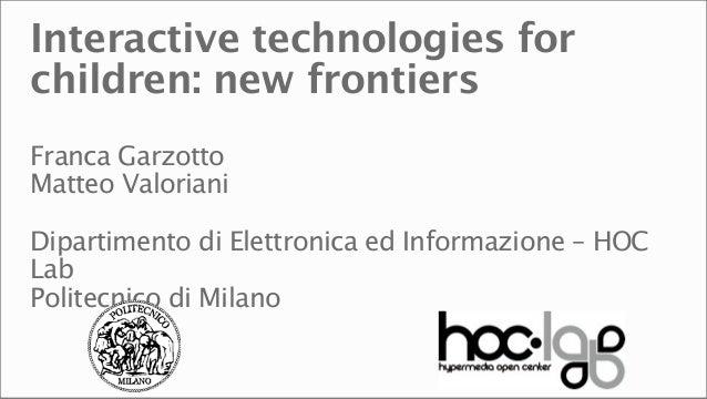 Interactive technologies forchildren: new frontiersFranca GarzottoMatteo ValorianiDipartimento di Elettronica ed Informazi...