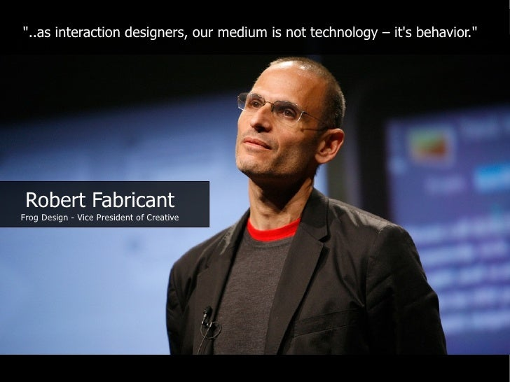 """""""..as interaction designers, our medium is not technology – it's behavior.""""      Robert Fabricant Frog Design - Vice Presi..."""