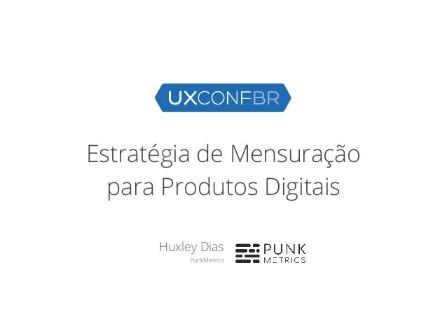 Estrat�gia de Mensura��o para Produtos Digitais Huxley Dias PunkMetrics
