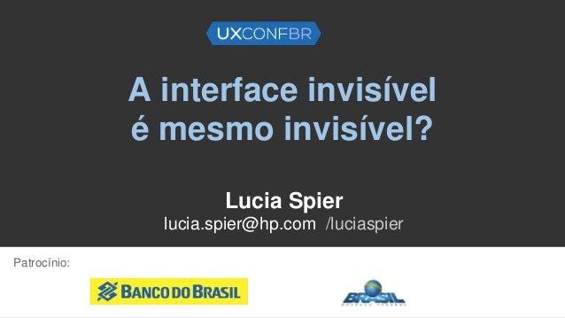 A interface invisível é mesmo invisível? Lucia Spier lucia.spier@hp.com /luciaspier Patrocínio: