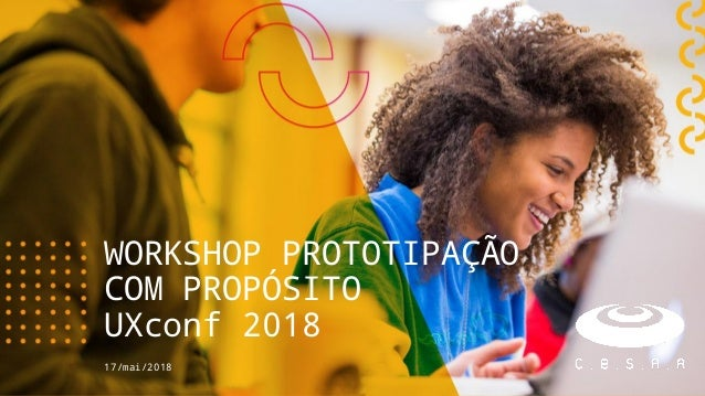 17/mai/2018 WORKSHOP PROTOTIPAÇÃO COM PROPÓSITO UXconf 2018