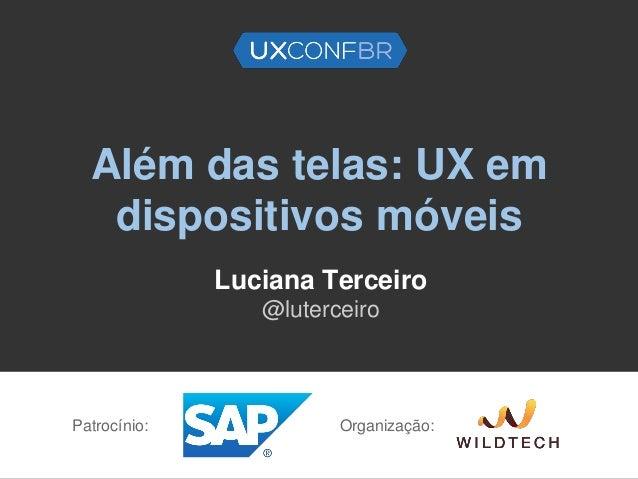 Além das telas: UX em dispositivos móveis Luciana Terceiro @luterceiro Patrocínio: Organização: