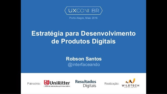 Estratégia para Desenvolvimento de Produtos Digitais Robson Santos @interfaceando Patrocínio: Porto Alegre, Maio 2016 Real...