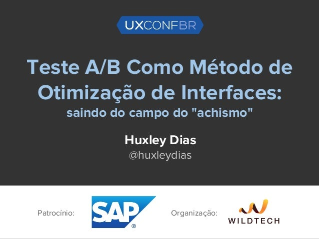 """Teste A/B Como Método de Otimização de Interfaces: saindo do campo do """"achismo"""" Huxley Dias @huxleydias Patrocínio: Organi..."""