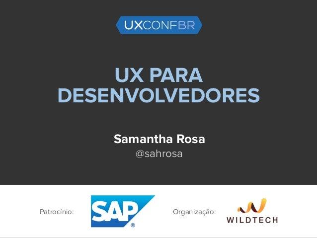 UX PARA DESENVOLVEDORES Samantha Rosa @sahrosa Patrocínio: Organização: