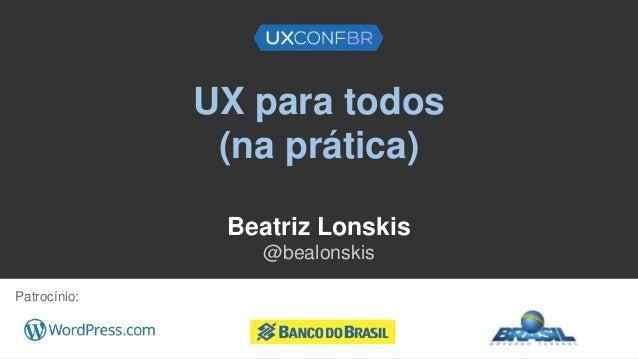 UX para todos (na prática) Beatriz Lonskis @bealonskis Patrocínio: