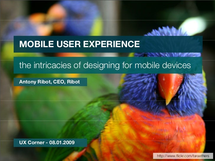MOBILE USER EXPERIENCE  the intricacies of designing for mobile devices Antony Ribot, CEO, Ribot     UX Corner - 08.01.200...