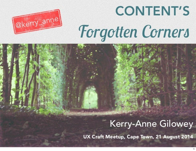 CONTENT'S  Forgotten Corners  Kerry-Anne Gilowey  UX Craft Meetup, Cape Town, 21 August 2014  @kerry_anne  1
