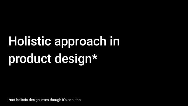 Holistic approach in product design* *not holistic design, even though it's cool too