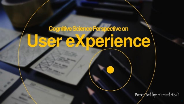 CognitiveSciencePerspectiveon User eXperience 1 Presented by: Hamed Abdi