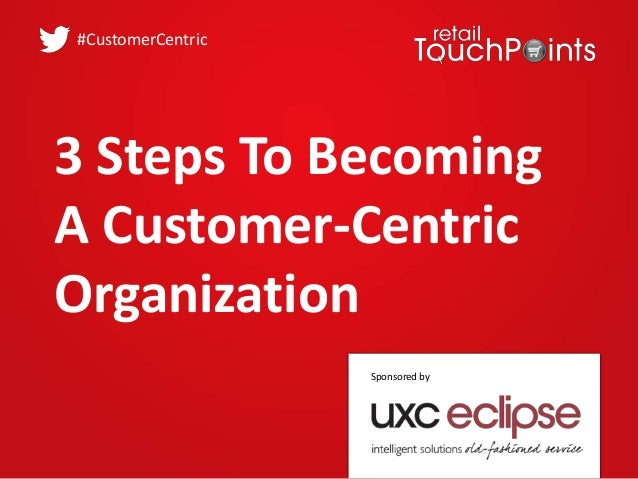 3 Steps To Becoming A Customer-Centric Organization #CustomerCentric Sponsored by