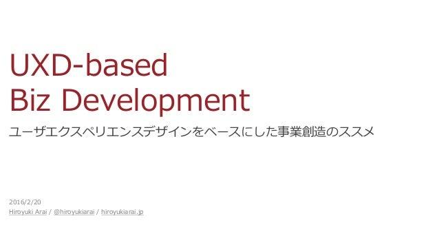 UXD-based Biz Development ユーザエクスペリエンスデザインをベースにした事業創造のススメ 2016/2/20 Hiroyuki Arai / @hiroyukiarai / hiroyukiarai.jp