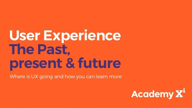 User Experience The Past, present & future Where is UX going and how you can learn more