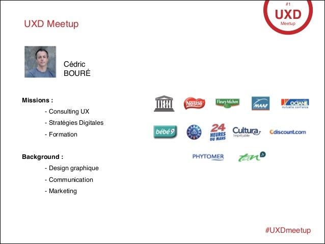 • 17 Avril 2013 UXD Meetup UXDMeetup #1 #UXDmeetup Missions :! ! - Consulting UX! ! - Stratégies Digitales! ! - Formation!...