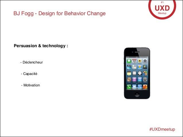 BJ Fogg - Design for Behavior Change UXDMeetup #1 #UXDmeetup Persuasion & technology : - Déclencheur - Capacité - Motivati...
