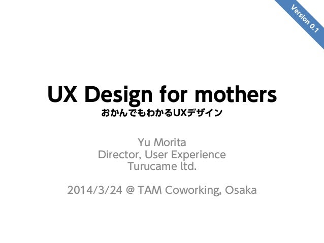UX Design for mothers おかんでもわかるUXデザイン Yu Morita Director, User Experience Turucame ltd. 2014/3/24 @ TAM Coworking, Osaka