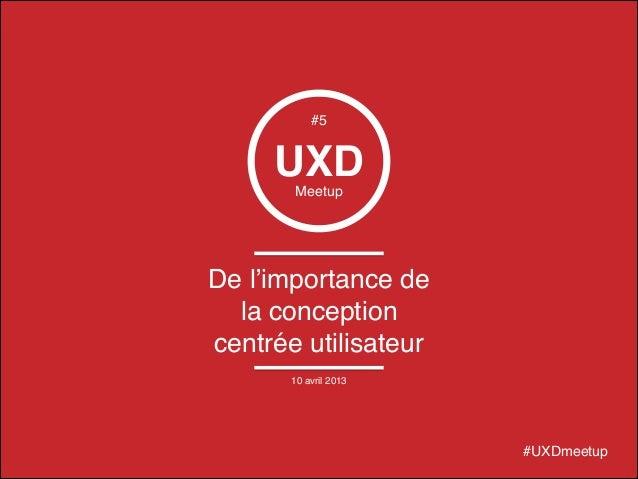 © 2014 – Cédric Bouré UXDMeetup De l'importance de la conception centrée utilisateur #UXDmeetup #5 10 avril 2013