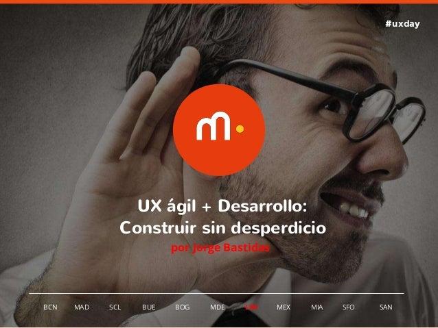 1 BCN MAD SCL MDE LIM MEXBOG MIA SFOBUE UX ágil + Desarrollo: Construir sin desperdicio por Jorge Bastidas SAN #uxday