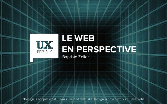 """LE WEB EN PERSPECTIVE """"Design is not just what it looks like and feels like. Design is how it works."""" Steve Jobs Baptiste ..."""