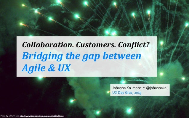 Collaboration.	   Customers.	   Con0lict?  Bridging	   the	   gap	   between	    Agile	   &	   UX Johanna	   Kollmann ~ @j...