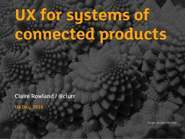 UX for systems of connected products Claire Rowland / @clurr UX Day, 2016 Image: Jacopo Werther