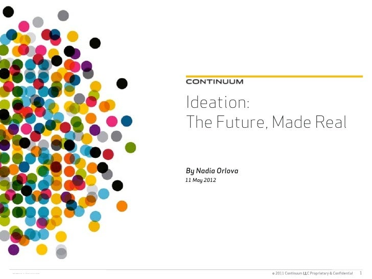 Ideation:The Future, Made RealBy Nadia Orlova11 May 2012                  © 2011 Continuum LLC Proprietary & Confidential   1