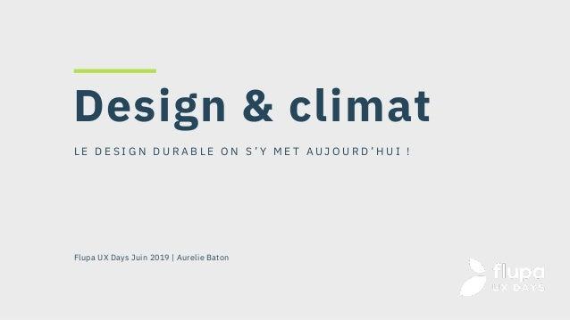 L E D E S I G N D U R A B L E O N S ' Y M E T A U J O U R D ' H U I ! Flupa UX Days Juin 2019   Aurelie Baton Design & cli...