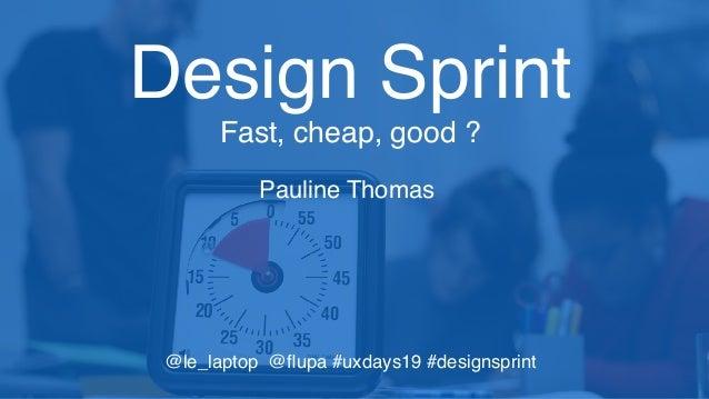 Pauline Thomas Design Sprint Fast, cheap, good ? @le_laptop @flupa #uxdays19 #designsprint