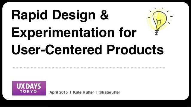 UX Days Tokyo | 512 Ways to Design Faster | @katerutter | APRIL 2015 Rapid Design & Experimentation for User-Centered Prod...