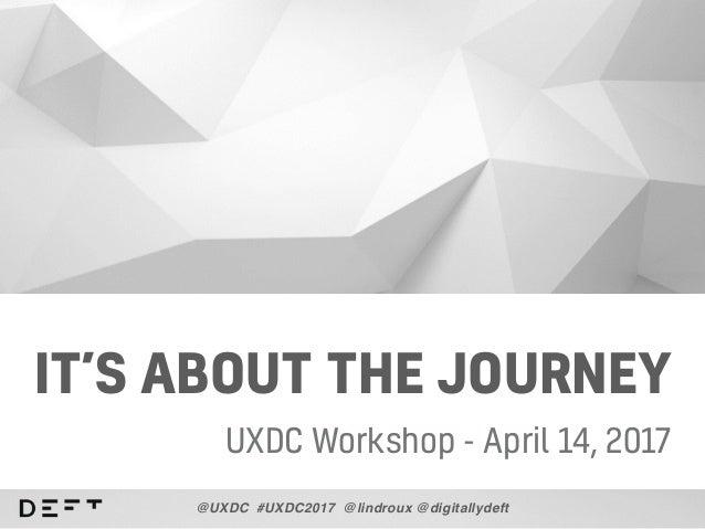 IT'S ABOUT THE JOURNEY UXDC Workshop - April 14, 2017 @UXDC #UXDC2017 @lindroux @digitallydeft