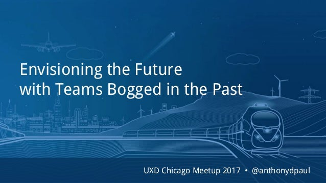 Envisioning the Future with Teams Bogged in the Past UXD Chicago Meetup 2017 • @anthonydpaul