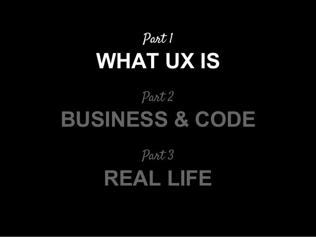 Part 1 WHAT UX IS Part 2 BUSINESS & CODE Part 3 REAL LIFE