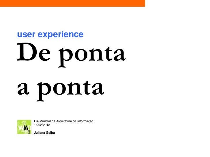 user experienceDe pontaa ponta   Dia Mundial da Arquitetura de Informação   11/02/2012   Juliana Gaiba