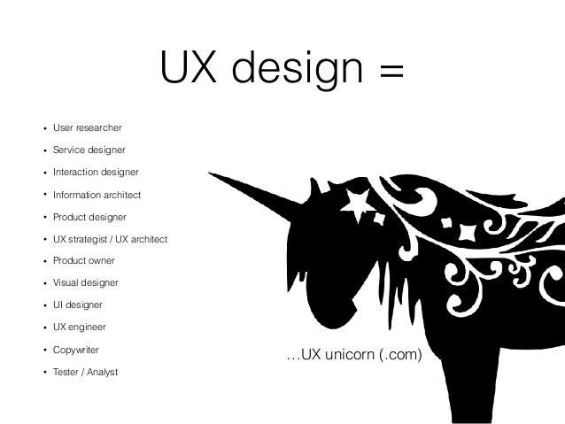 UX design = • User researcher • Service designer • Interaction designer • Information architect • Product designer • UX st...