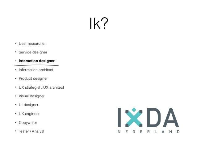 Ik? • User researcher • Service designer • Interaction designer • Information architect • Product designer • UX strategist...