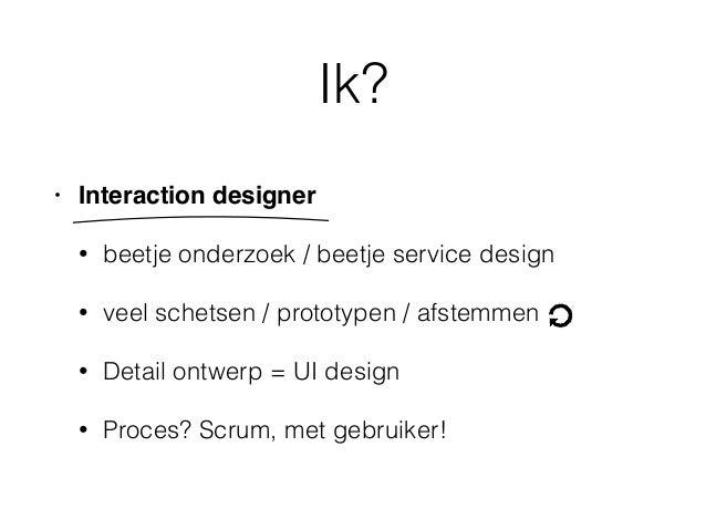 Ik? • Interaction designer • beetje onderzoek / beetje service design • veel schetsen / prototypen / afstemmen • Detail on...