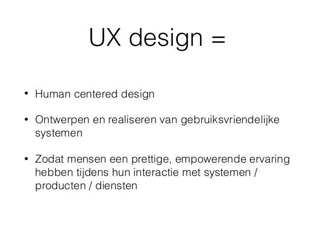 UX design = • Human centered design • Ontwerpen en realiseren van gebruiksvriendelijke systemen • Zodat mensen een prettig...