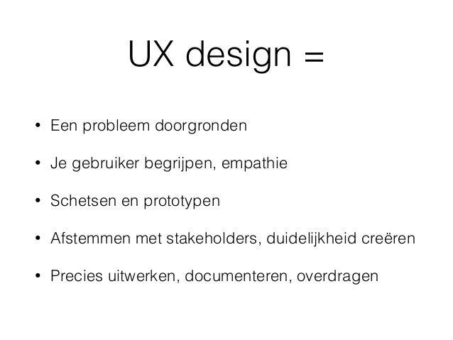 UX design = • Een probleem doorgronden • Je gebruiker begrijpen, empathie • Schetsen en prototypen • Afstemmen met stakeho...