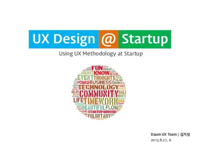 UX Design Using UX Methodology at Startup  Daum UX Team | 김기성  2013.8.27, 수  Startup  UX Design  @