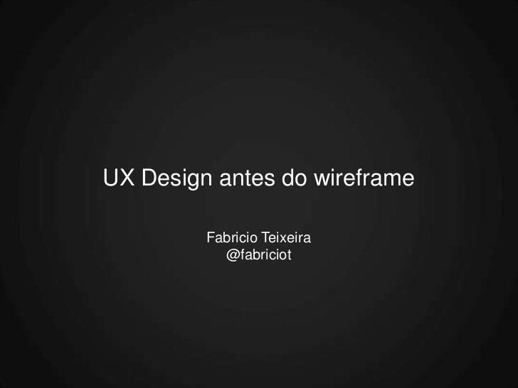 UX Design antes do wireframe         Fabricio Teixeira           @fabriciot
