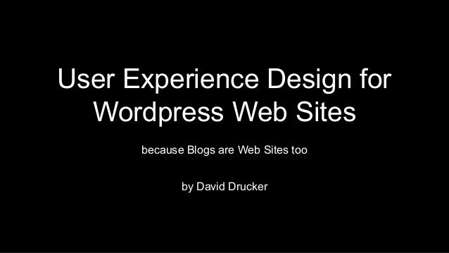 User Experience Design for Wordpress Web Sites because Blogs are Web Sites too by David Drucker