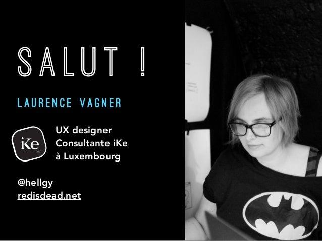 SALUT ! L A U R E N C E V A G N E R  UX designer  Consultante iKe  à Luxembourg @hellgy redisdead.net