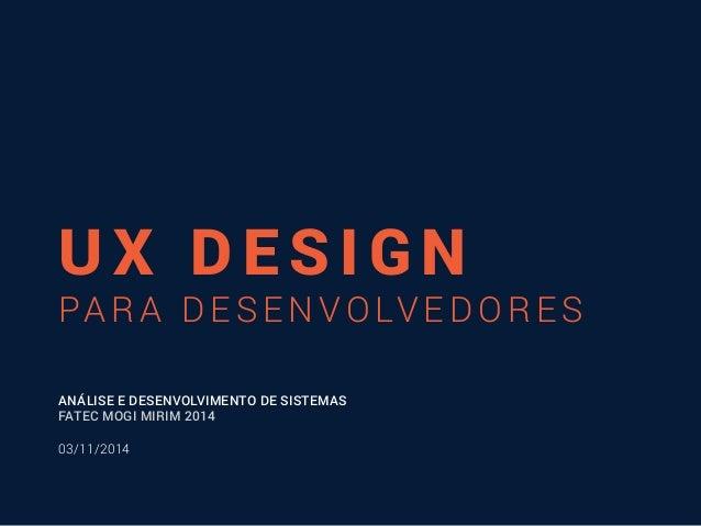 UX DESIGN  PARA DESENVOLVEDORES  ANÁLISE E DESENVOLVIMENTO DE SISTEMAS  FATEC MOGI MIRIM 2014  03/11/2014