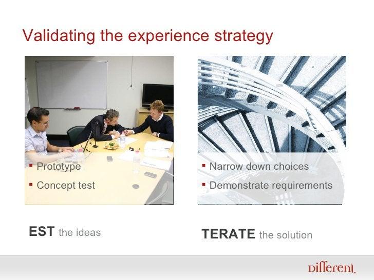 Validating the experience strategy <ul><ul><li>TEST   the ideas </li></ul></ul><ul><ul><li>ITERATE  the solution </li></ul...
